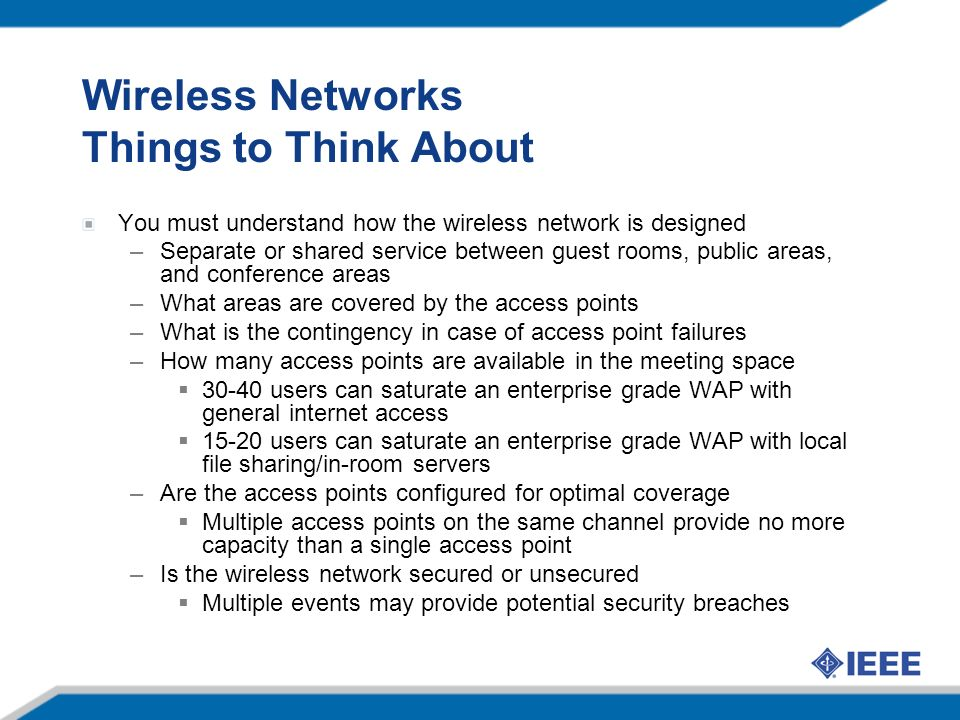 Wireless Networks Things to Think About You must understand how the wireless network is designed –Separate or shared service between guest rooms, public areas, and conference areas –What areas are covered by the access points –What is the contingency in case of access point failures –How many access points are available in the meeting space 30-40 users can saturate an enterprise grade WAP with general internet access 15-20 users can saturate an enterprise grade WAP with local file sharing/in-room servers –Are the access points configured for optimal coverage Multiple access points on the same channel provide no more capacity than a single access point –Is the wireless network secured or unsecured Multiple events may provide potential security breaches