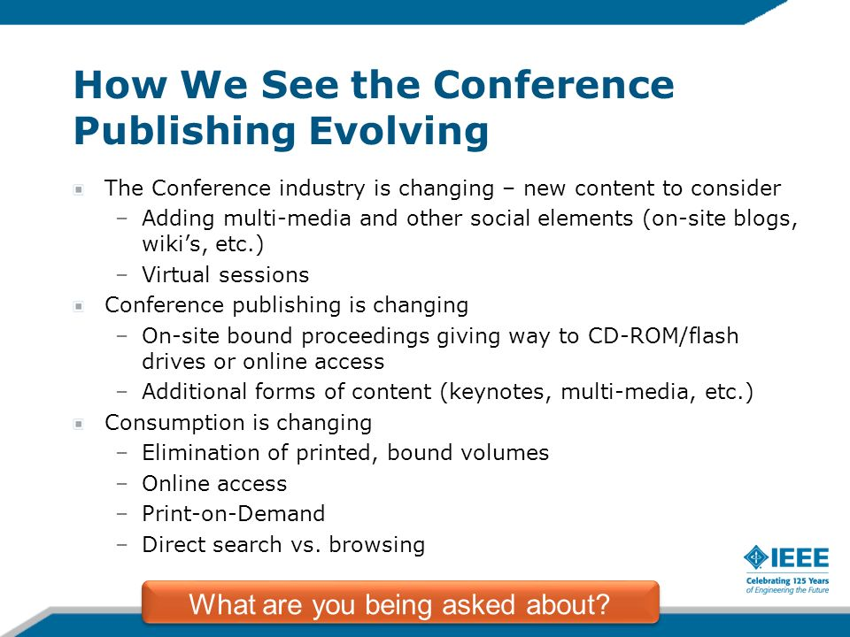 How We See the Conference Publishing Evolving The Conference industry is changing – new content to consider –Adding multi-media and other social elements (on-site blogs, wikis, etc.) –Virtual sessions Conference publishing is changing –On-site bound proceedings giving way to CD-ROM/flash drives or online access –Additional forms of content (keynotes, multi-media, etc.) Consumption is changing –Elimination of printed, bound volumes –Online access –Print-on-Demand –Direct search vs.
