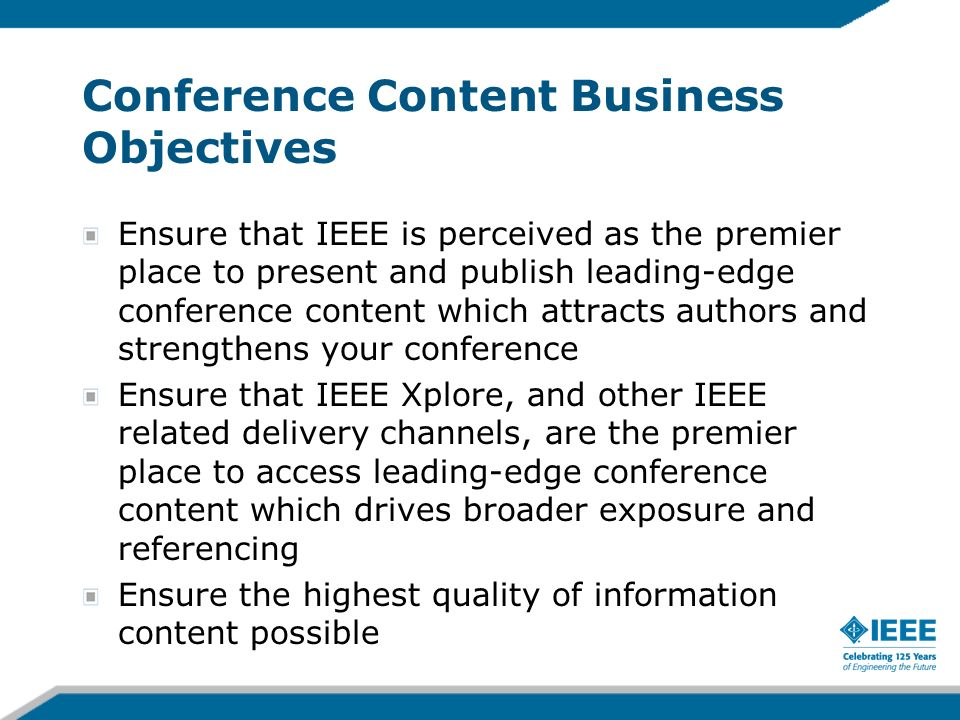 Conference Content Business Objectives Ensure that IEEE is perceived as the premier place to present and publish leading-edge conference content which attracts authors and strengthens your conference Ensure that IEEE Xplore, and other IEEE related delivery channels, are the premier place to access leading-edge conference content which drives broader exposure and referencing Ensure the highest quality of information content possible