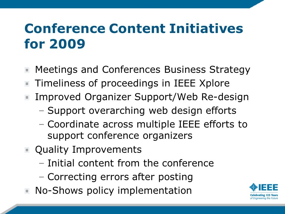 Conference Content Initiatives for 2009 Meetings and Conferences Business Strategy Timeliness of proceedings in IEEE Xplore Improved Organizer Support/Web Re-design –Support overarching web design efforts –Coordinate across multiple IEEE efforts to support conference organizers Quality Improvements –Initial content from the conference –Correcting errors after posting No-Shows policy implementation