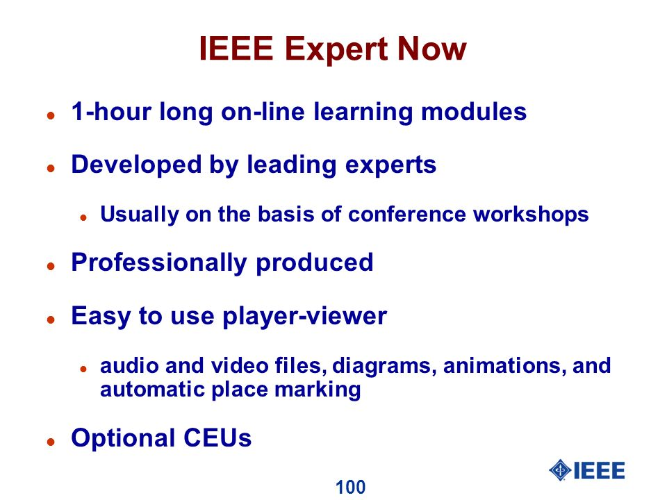 100 IEEE Expert Now l 1-hour long on-line learning modules l Developed by leading experts l Usually on the basis of conference workshops l Professionally produced l Easy to use player-viewer l audio and video files, diagrams, animations, and automatic place marking l Optional CEUs