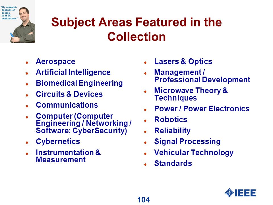 104 Subject Areas Featured in the Collection l Aerospace l Artificial Intelligence l Biomedical Engineering l Circuits & Devices l Communications l Computer (Computer Engineering / Networking / Software; CyberSecurity) l Cybernetics l Instrumentation & Measurement l Lasers & Optics l Management / Professional Development l Microwave Theory & Techniques l Power / Power Electronics l Robotics l Reliability l Signal Processing l Vehicular Technology l Standards