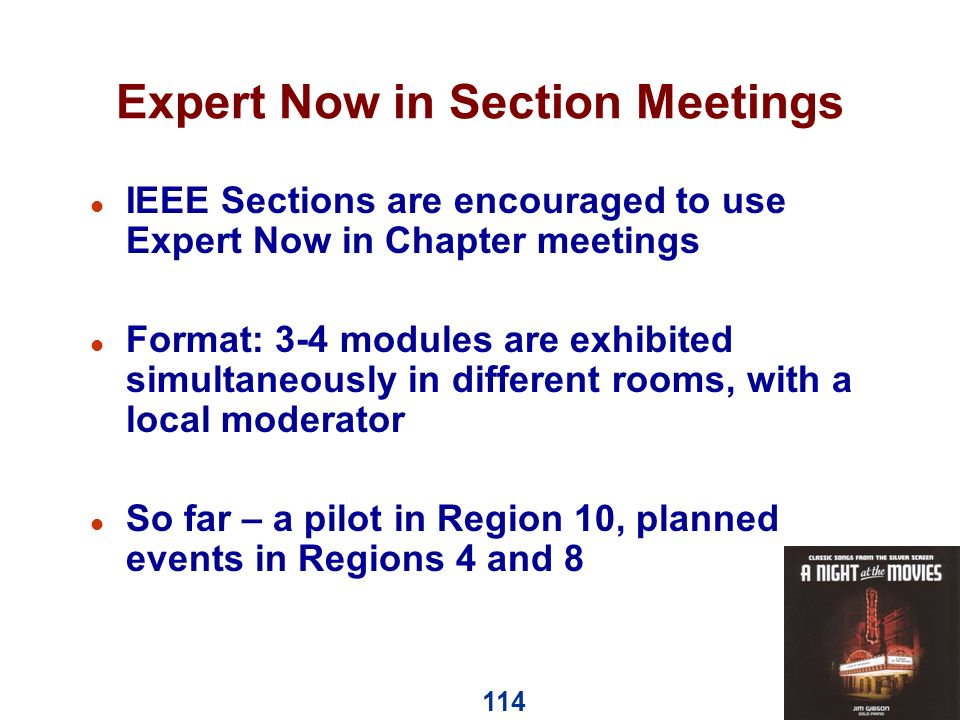114 Expert Now in Section Meetings l IEEE Sections are encouraged to use Expert Now in Chapter meetings l Format: 3-4 modules are exhibited simultaneously in different rooms, with a local moderator l So far – a pilot in Region 10, planned events in Regions 4 and 8