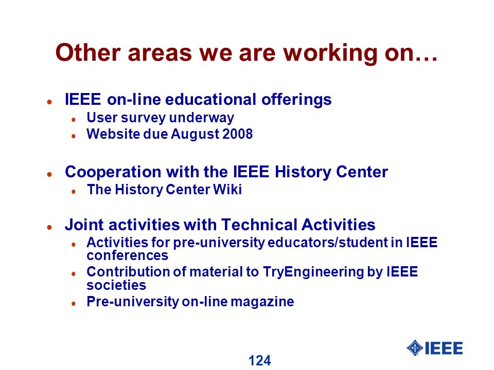 124 Other areas we are working on… l IEEE on-line educational offerings l User survey underway l Website due August 2008 l Cooperation with the IEEE History Center l The History Center Wiki l Joint activities with Technical Activities l Activities for pre-university educators/student in IEEE conferences l Contribution of material to TryEngineering by IEEE societies l Pre-university on-line magazine