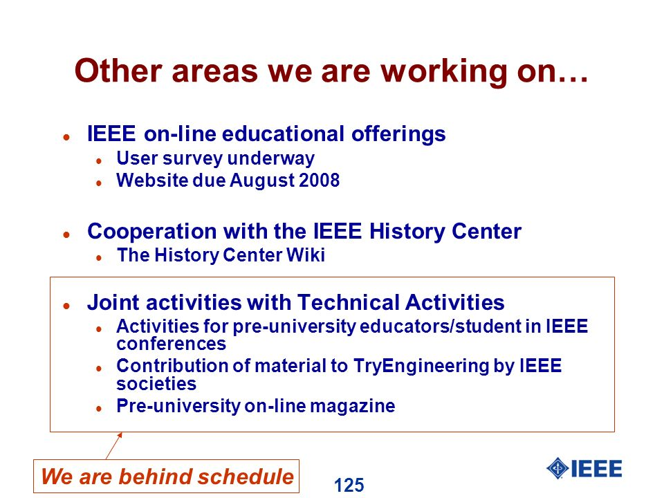 125 Other areas we are working on… l IEEE on-line educational offerings l User survey underway l Website due August 2008 l Cooperation with the IEEE History Center l The History Center Wiki l Joint activities with Technical Activities l Activities for pre-university educators/student in IEEE conferences l Contribution of material to TryEngineering by IEEE societies l Pre-university on-line magazine We are behind schedule