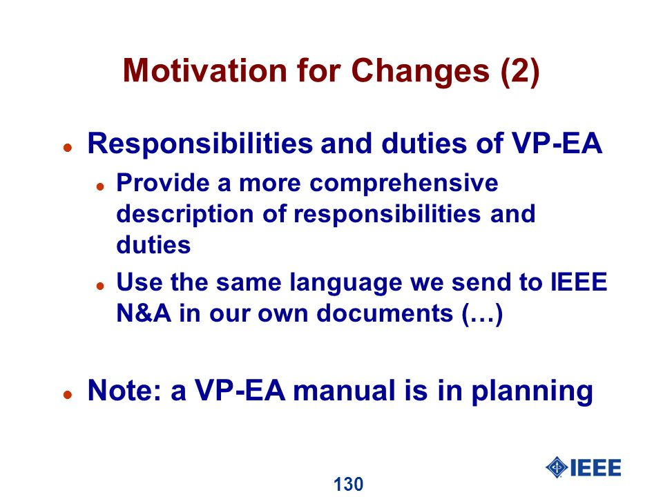130 Motivation for Changes (2) l Responsibilities and duties of VP-EA l Provide a more comprehensive description of responsibilities and duties l Use the same language we send to IEEE N&A in our own documents (…) l Note: a VP-EA manual is in planning