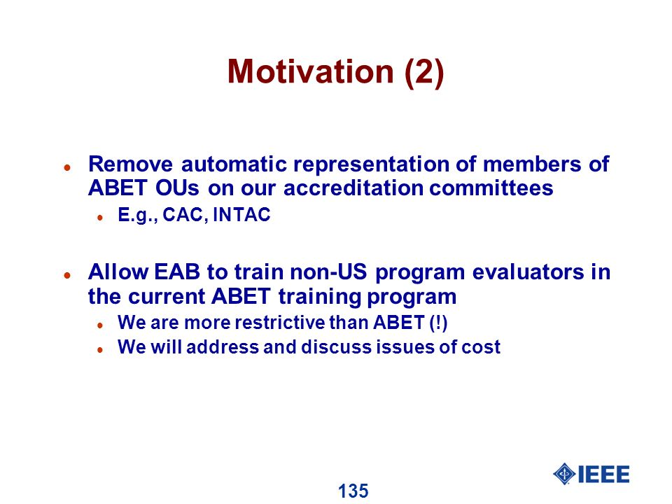 135 Motivation (2) l Remove automatic representation of members of ABET OUs on our accreditation committees l E.g., CAC, INTAC l Allow EAB to train non-US program evaluators in the current ABET training program l We are more restrictive than ABET (!) l We will address and discuss issues of cost