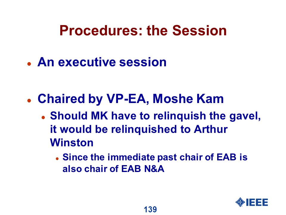 139 Procedures: the Session l An executive session l Chaired by VP-EA, Moshe Kam l Should MK have to relinquish the gavel, it would be relinquished to Arthur Winston l Since the immediate past chair of EAB is also chair of EAB N&A