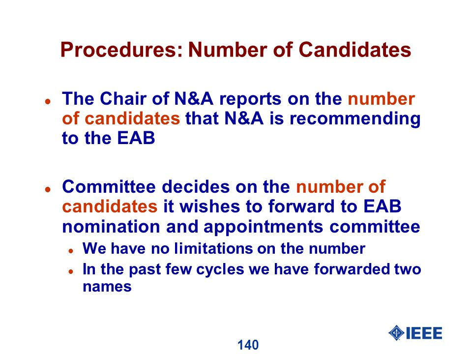 140 Procedures: Number of Candidates l The Chair of N&A reports on the number of candidates that N&A is recommending to the EAB l Committee decides on the number of candidates it wishes to forward to EAB nomination and appointments committee l We have no limitations on the number l In the past few cycles we have forwarded two names