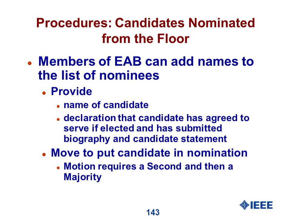 143 Procedures: Candidates Nominated from the Floor l Members of EAB can add names to the list of nominees l Provide l name of candidate l declaration that candidate has agreed to serve if elected and has submitted biography and candidate statement l Move to put candidate in nomination l Motion requires a Second and then a Majority