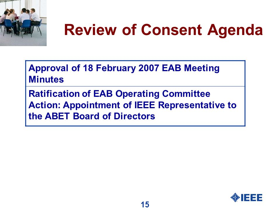 15 Review of Consent Agenda Approval of 18 February 2007 EAB Meeting Minutes Ratification of EAB Operating Committee Action: Appointment of IEEE Representative to the ABET Board of Directors