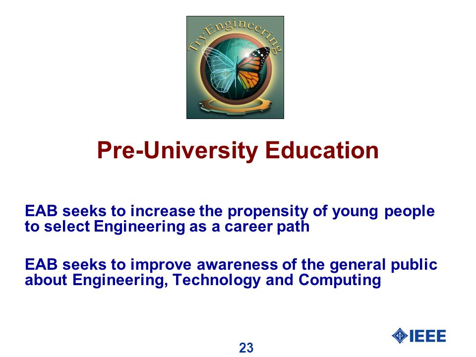 23 Pre-University Education EAB seeks to increase the propensity of young people to select Engineering as a career path EAB seeks to improve awareness of the general public about Engineering, Technology and Computing
