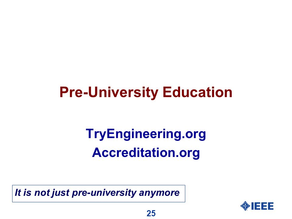 25 Pre-University Education TryEngineering.org Accreditation.org It is not just pre-university anymore