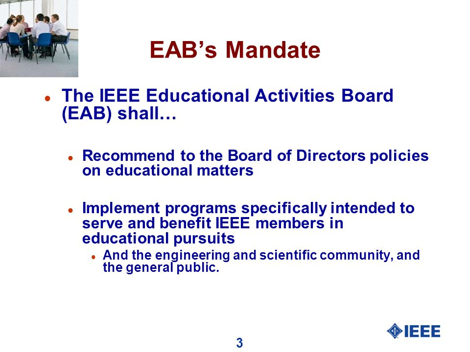 3 EABs Mandate l The IEEE Educational Activities Board (EAB) shall… l Recommend to the Board of Directors policies on educational matters l Implement programs specifically intended to serve and benefit IEEE members in educational pursuits l And the engineering and scientific community, and the general public.