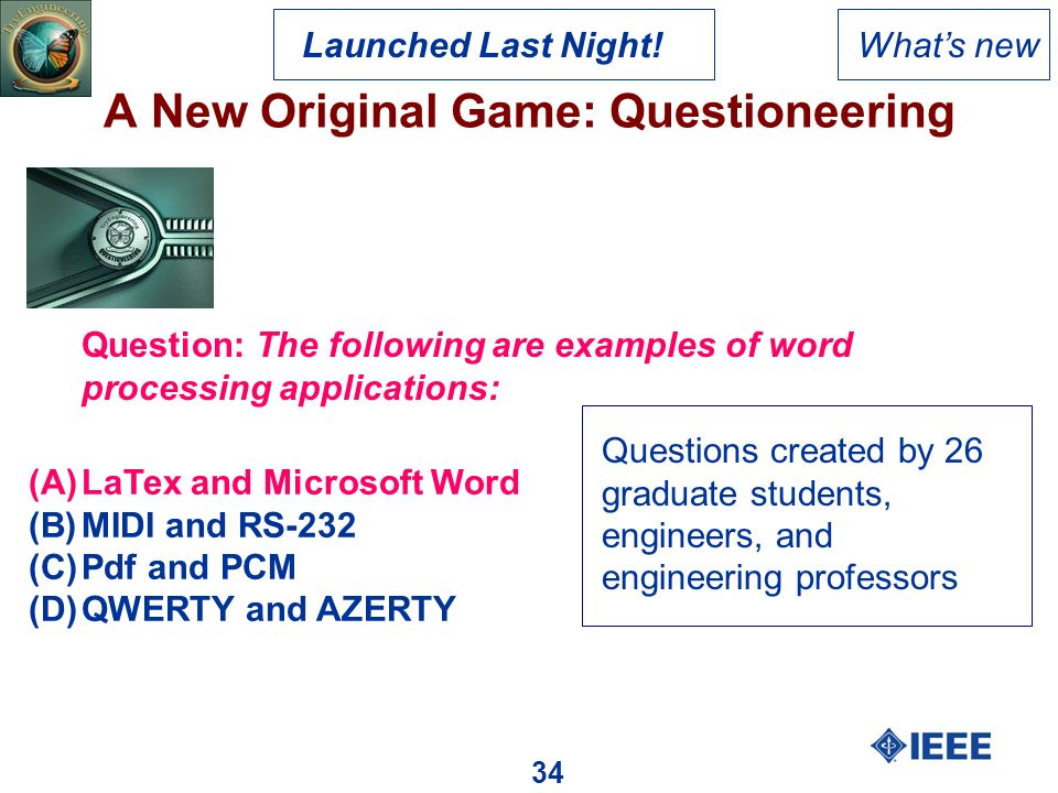 34 A New Original Game: Questioneering Whats new Question: The following are examples of word processing applications: (A)LaTex and Microsoft Word (B)MIDI and RS-232 (C)Pdf and PCM (D)QWERTY and AZERTY Questions created by 26 graduate students, engineers, and engineering professors Launched Last Night!