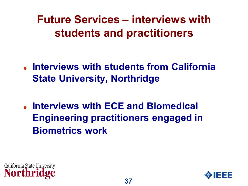 37 Future Services – interviews with students and practitioners l Interviews with students from California State University, Northridge l Interviews with ECE and Biomedical Engineering practitioners engaged in Biometrics work