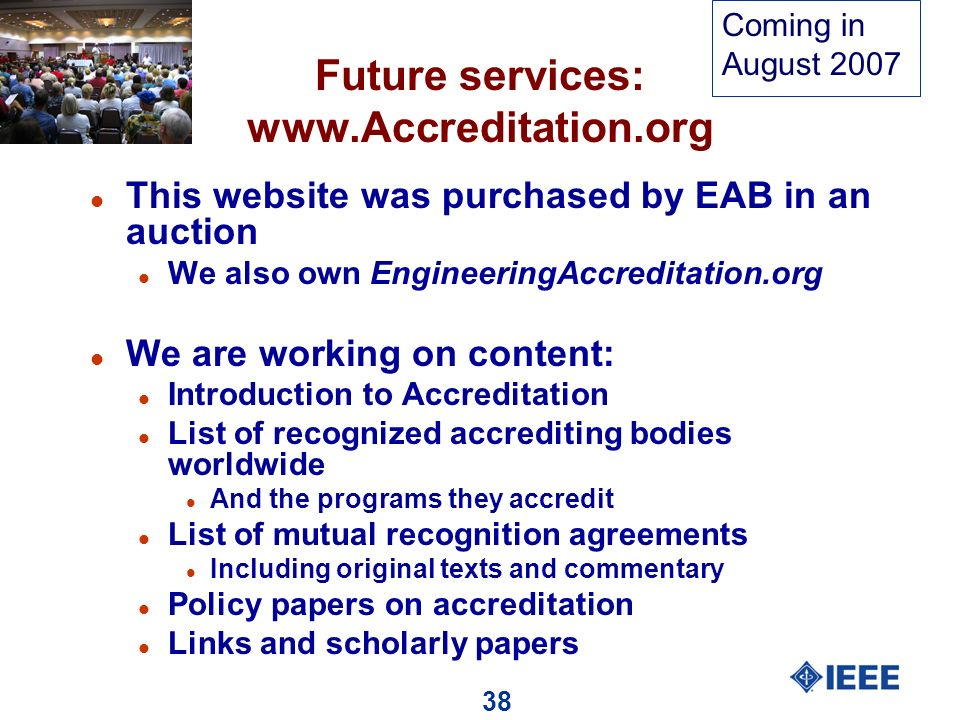 38 Future services: www.Accreditation.org l This website was purchased by EAB in an auction l We also own EngineeringAccreditation.org l We are working on content: l Introduction to Accreditation l List of recognized accrediting bodies worldwide l And the programs they accredit l List of mutual recognition agreements l Including original texts and commentary l Policy papers on accreditation l Links and scholarly papers Coming in August 2007