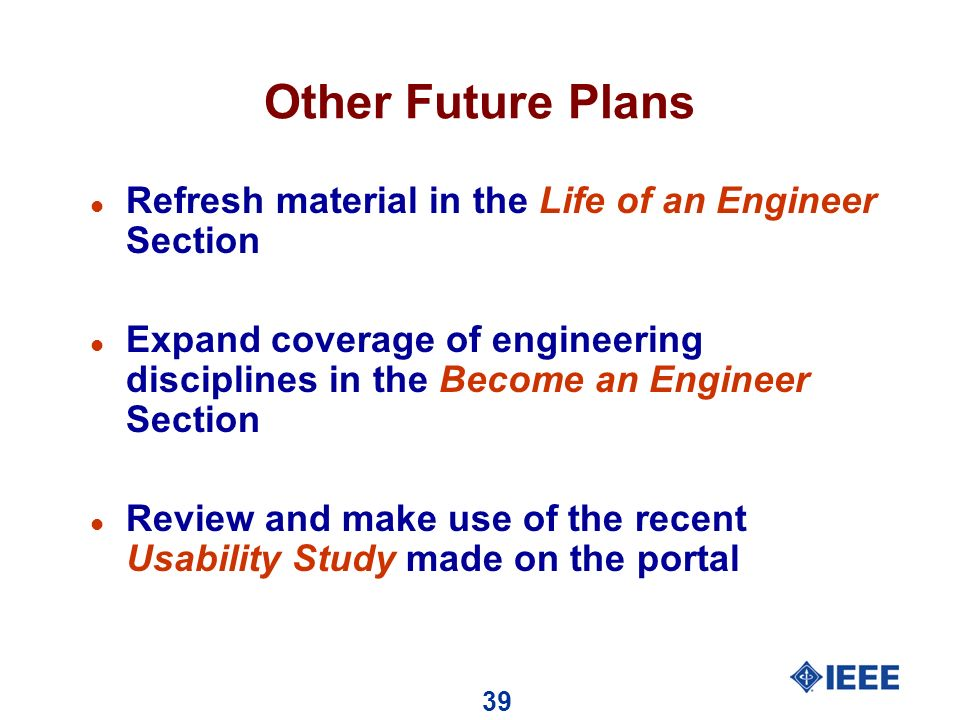 39 Other Future Plans l Refresh material in the Life of an Engineer Section l Expand coverage of engineering disciplines in the Become an Engineer Section l Review and make use of the recent Usability Study made on the portal