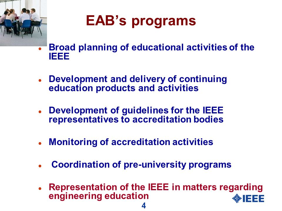 4 EABs programs l Broad planning of educational activities of the IEEE l Development and delivery of continuing education products and activities l Development of guidelines for the IEEE representatives to accreditation bodies l Monitoring of accreditation activities l Coordination of pre-university programs l Representation of the IEEE in matters regarding engineering education