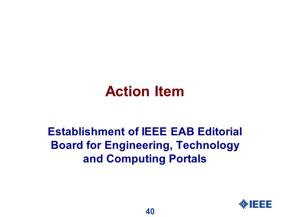 40 Action Item Establishment of IEEE EAB Editorial Board for Engineering, Technology and Computing Portals