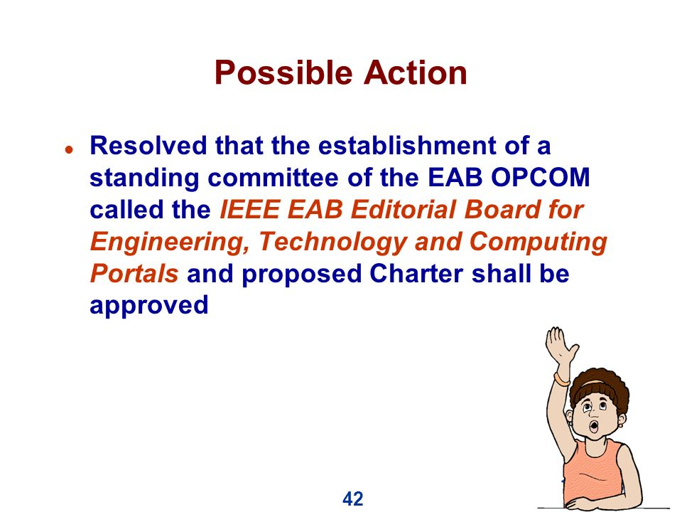 42 Possible Action l Resolved that the establishment of a standing committee of the EAB OPCOM called the IEEE EAB Editorial Board for Engineering, Technology and Computing Portals and proposed Charter shall be approved