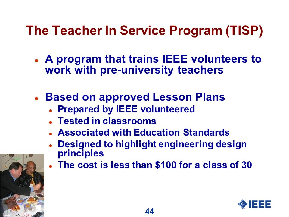 44 The Teacher In Service Program (TISP) l A program that trains IEEE volunteers to work with pre-university teachers l Based on approved Lesson Plans l Prepared by IEEE volunteered l Tested in classrooms l Associated with Education Standards l Designed to highlight engineering design principles l The cost is less than $100 for a class of 30