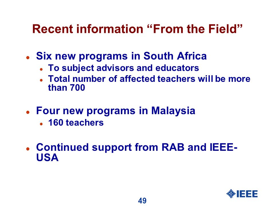 49 Recent information From the Field l Six new programs in South Africa l To subject advisors and educators l Total number of affected teachers will be more than 700 l Four new programs in Malaysia l 160 teachers l Continued support from RAB and IEEE- USA