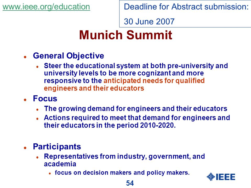 54 Munich Summit l General Objective l Steer the educational system at both pre-university and university levels to be more cognizant and more responsive to the anticipated needs for qualified engineers and their educators l Focus l The growing demand for engineers and their educators l Actions required to meet that demand for engineers and their educators in the period 2010-2020.