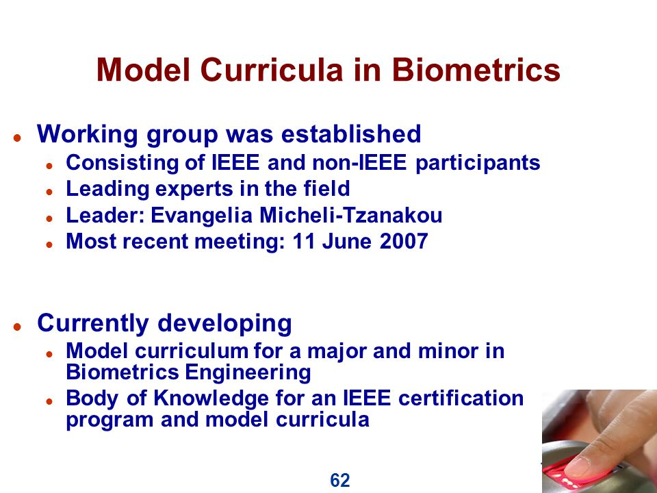 62 Model Curricula in Biometrics l Working group was established l Consisting of IEEE and non-IEEE participants l Leading experts in the field l Leader: Evangelia Micheli-Tzanakou l Most recent meeting: 11 June 2007 l Currently developing l Model curriculum for a major and minor in Biometrics Engineering l Body of Knowledge for an IEEE certification program and model curricula
