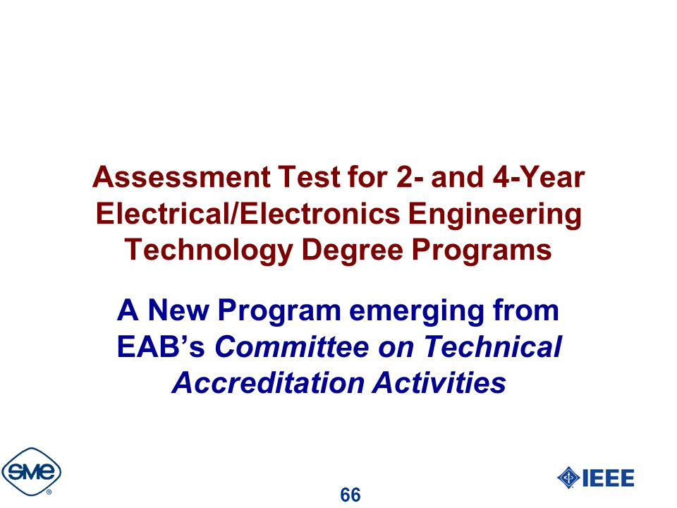 66 Assessment Test for 2- and 4-Year Electrical/Electronics Engineering Technology Degree Programs A New Program emerging from EABs Committee on Technical Accreditation Activities