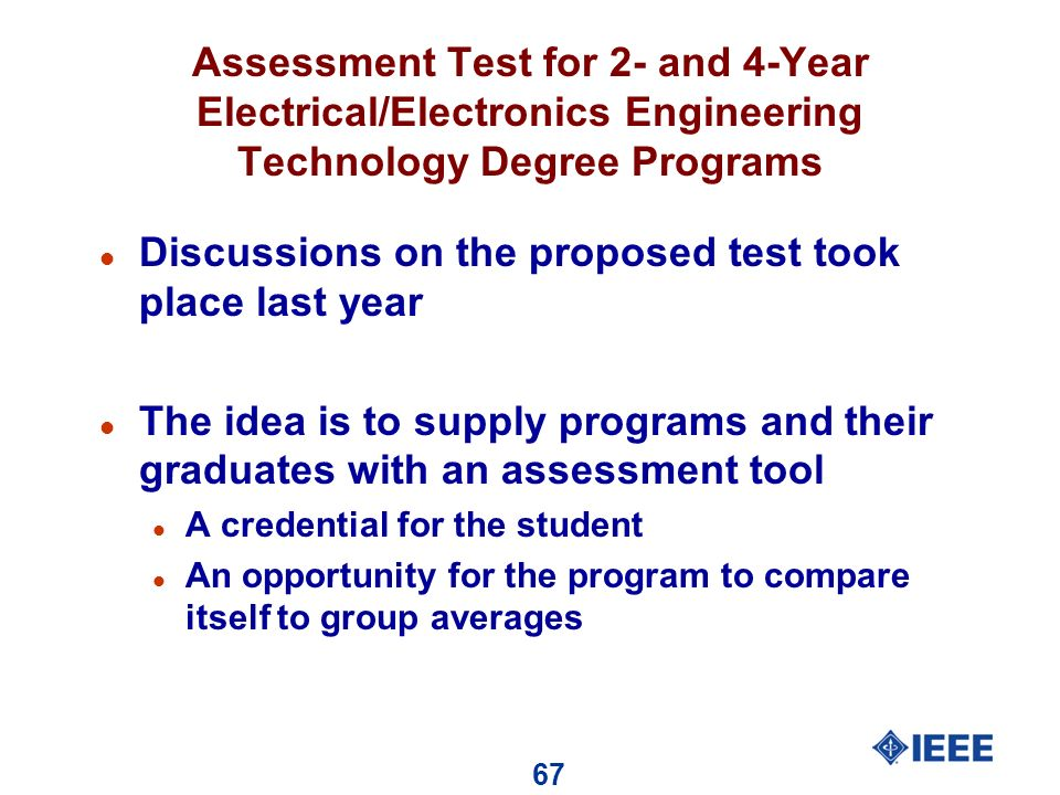 67 Assessment Test for 2- and 4-Year Electrical/Electronics Engineering Technology Degree Programs l Discussions on the proposed test took place last year l The idea is to supply programs and their graduates with an assessment tool l A credential for the student l An opportunity for the program to compare itself to group averages
