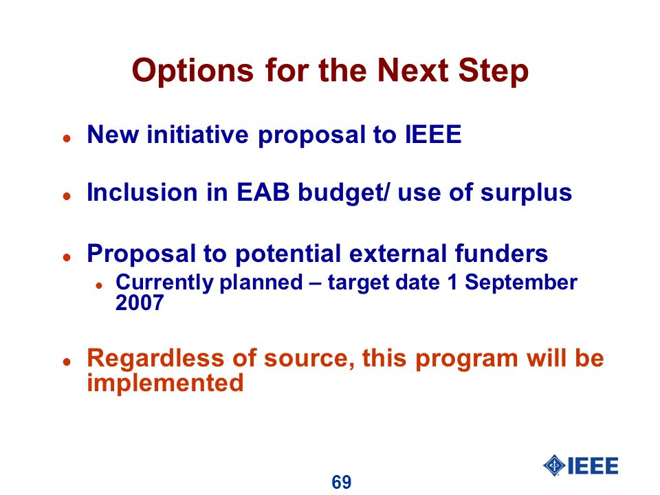 69 Options for the Next Step l New initiative proposal to IEEE l Inclusion in EAB budget/ use of surplus l Proposal to potential external funders l Currently planned – target date 1 September 2007 l Regardless of source, this program will be implemented