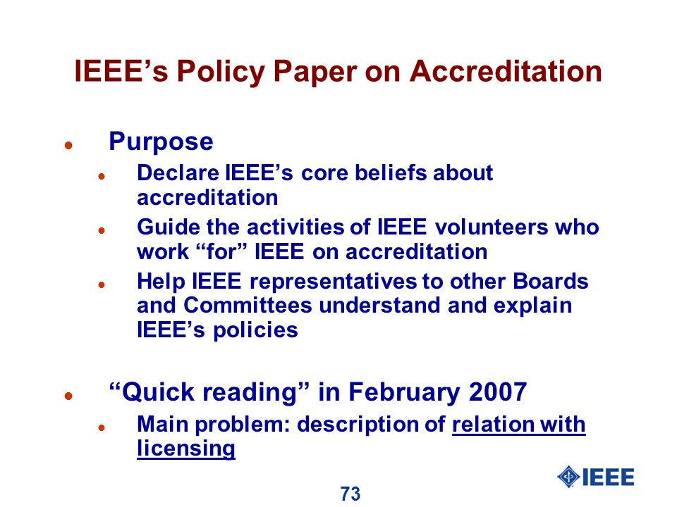 73 IEEEs Policy Paper on Accreditation l Purpose l Declare IEEEs core beliefs about accreditation l Guide the activities of IEEE volunteers who work for IEEE on accreditation l Help IEEE representatives to other Boards and Committees understand and explain IEEEs policies l Quick reading in February 2007 l Main problem: description of relation with licensing