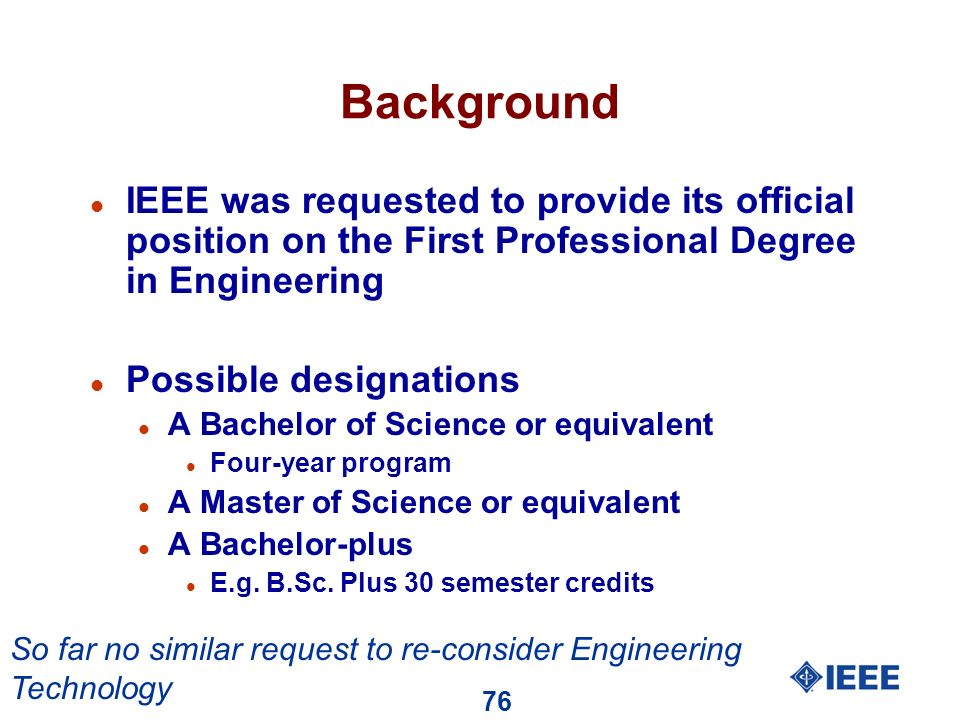 76 Background l IEEE was requested to provide its official position on the First Professional Degree in Engineering l Possible designations l A Bachelor of Science or equivalent l Four-year program l A Master of Science or equivalent l A Bachelor-plus l E.g.