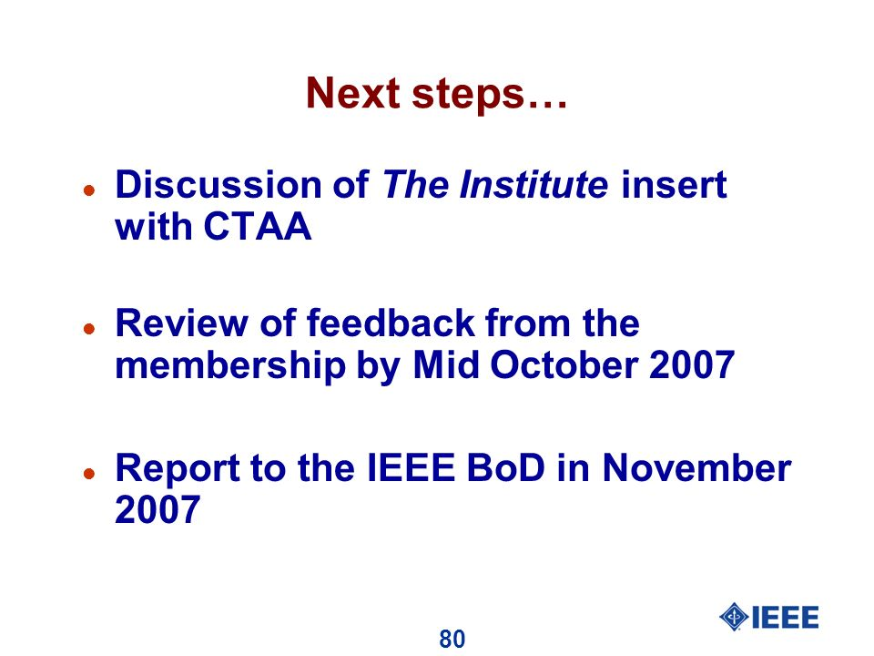 80 Next steps… l Discussion of The Institute insert with CTAA l Review of feedback from the membership by Mid October 2007 l Report to the IEEE BoD in November 2007