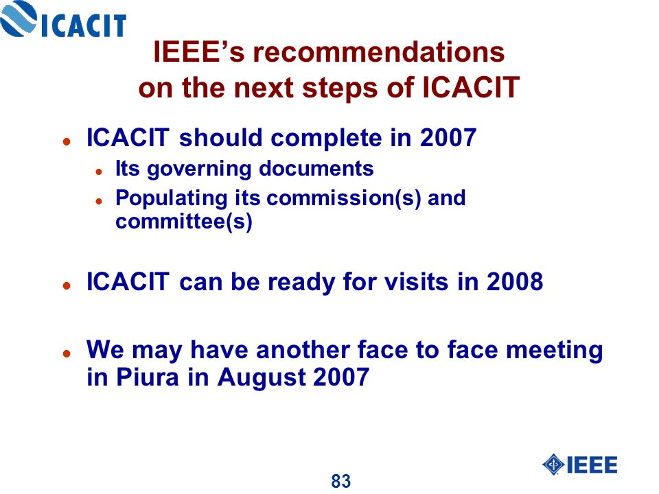 83 IEEEs recommendations on the next steps of ICACIT l ICACIT should complete in 2007 l Its governing documents l Populating its commission(s) and committee(s) l ICACIT can be ready for visits in 2008 l We may have another face to face meeting in Piura in August 2007