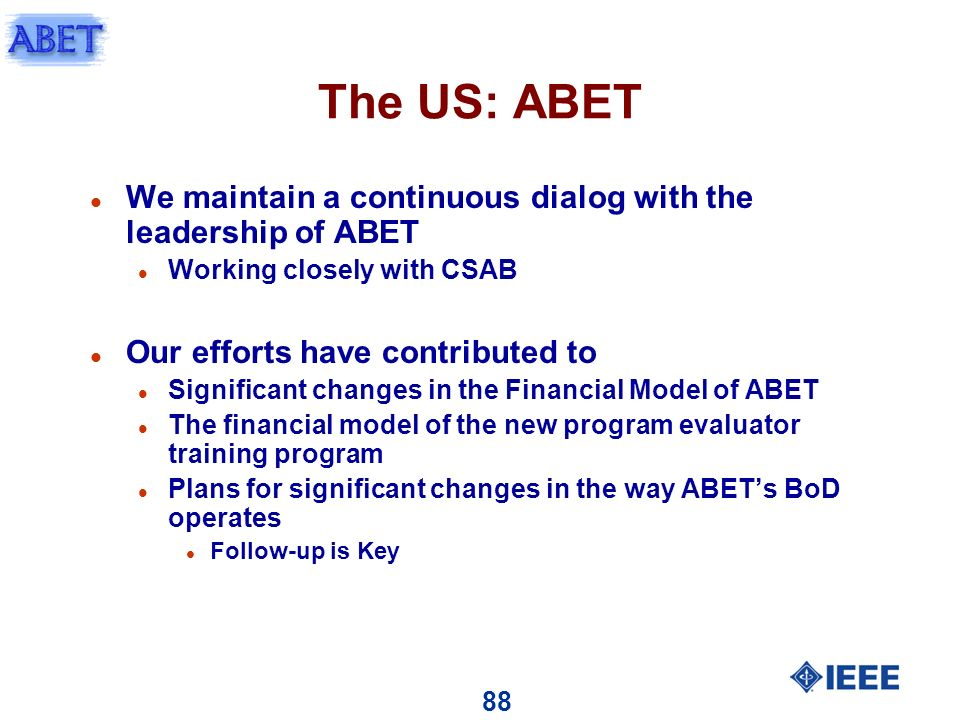 88 The US: ABET l We maintain a continuous dialog with the leadership of ABET l Working closely with CSAB l Our efforts have contributed to l Significant changes in the Financial Model of ABET l The financial model of the new program evaluator training program l Plans for significant changes in the way ABETs BoD operates l Follow-up is Key