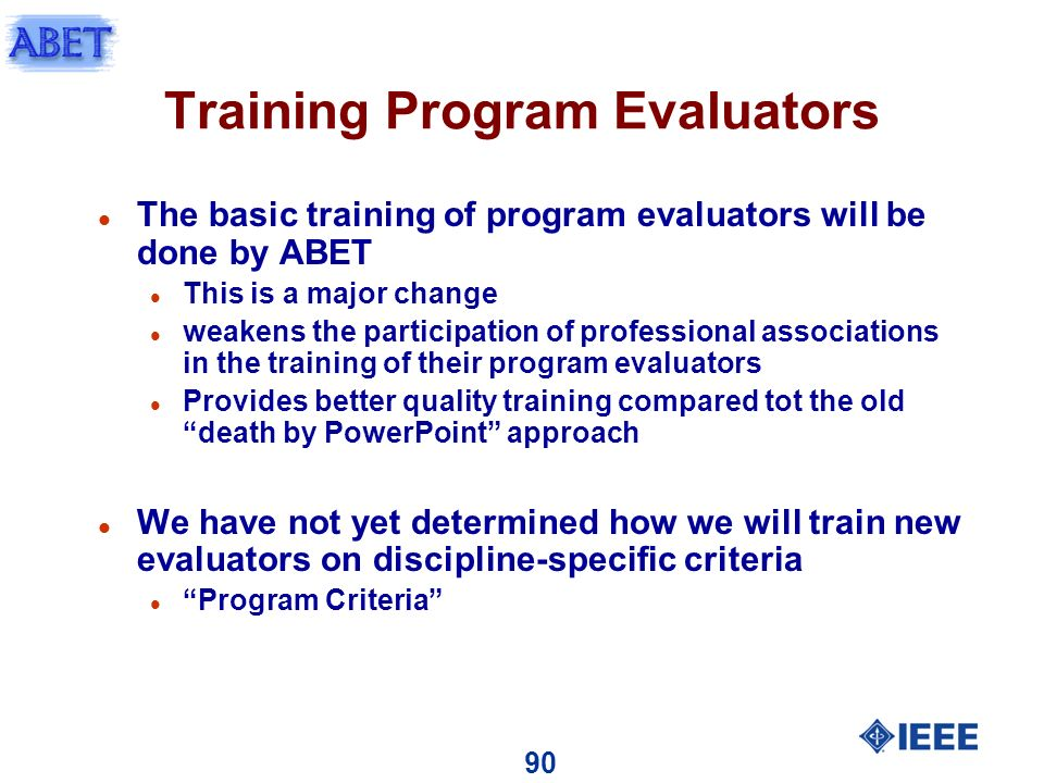 90 Training Program Evaluators l The basic training of program evaluators will be done by ABET l This is a major change l weakens the participation of professional associations in the training of their program evaluators l Provides better quality training compared tot the old death by PowerPoint approach l We have not yet determined how we will train new evaluators on discipline-specific criteria l Program Criteria