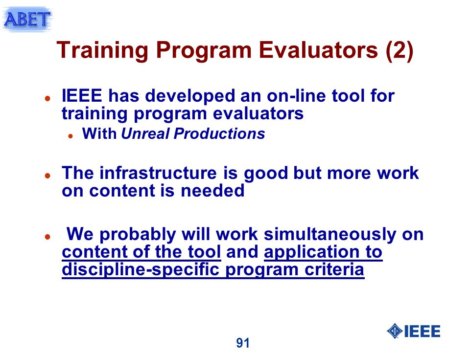 91 Training Program Evaluators (2) l IEEE has developed an on-line tool for training program evaluators l With Unreal Productions l The infrastructure is good but more work on content is needed l We probably will work simultaneously on content of the tool and application to discipline-specific program criteria