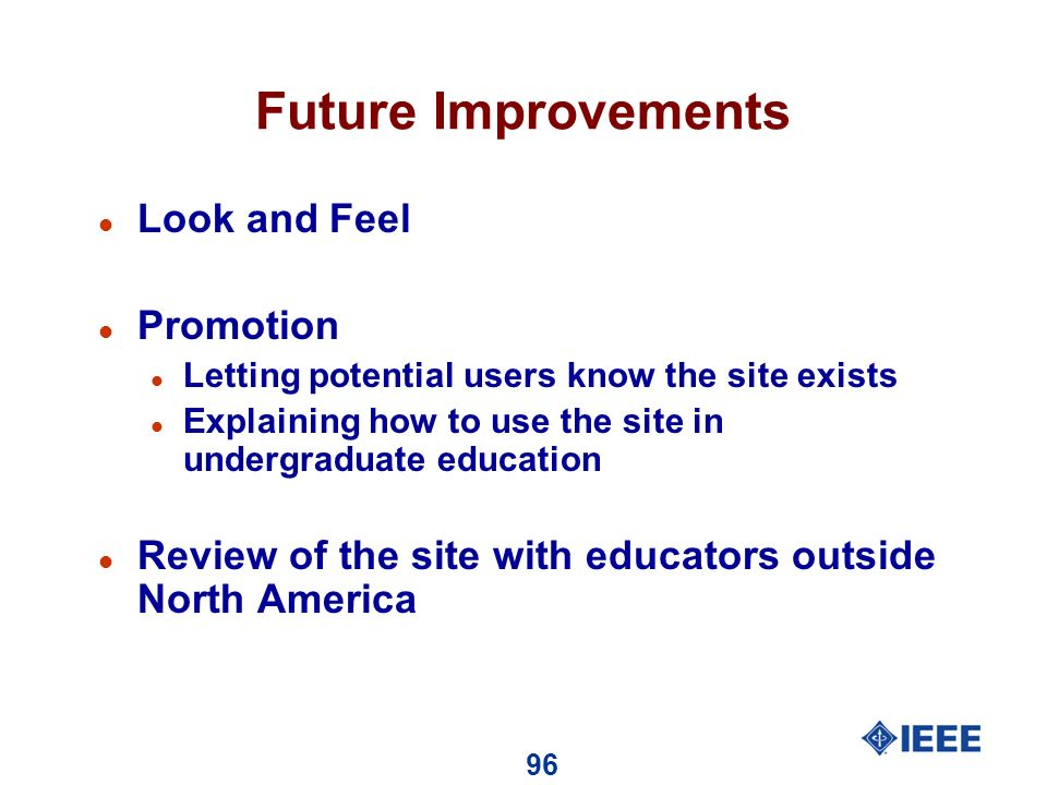 96 Future Improvements l Look and Feel l Promotion l Letting potential users know the site exists l Explaining how to use the site in undergraduate education l Review of the site with educators outside North America