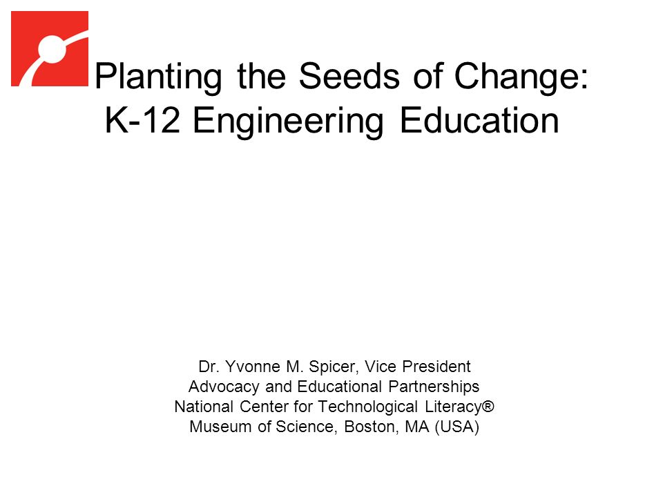 Planting the Seeds of Change: K-12 Engineering Education Dr.