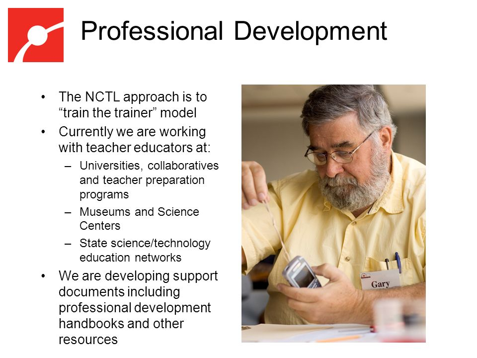 Professional Development The NCTL approach is to train the trainer model Currently we are working with teacher educators at: –Universities, collaboratives and teacher preparation programs –Museums and Science Centers –State science/technology education networks We are developing support documents including professional development handbooks and other resources