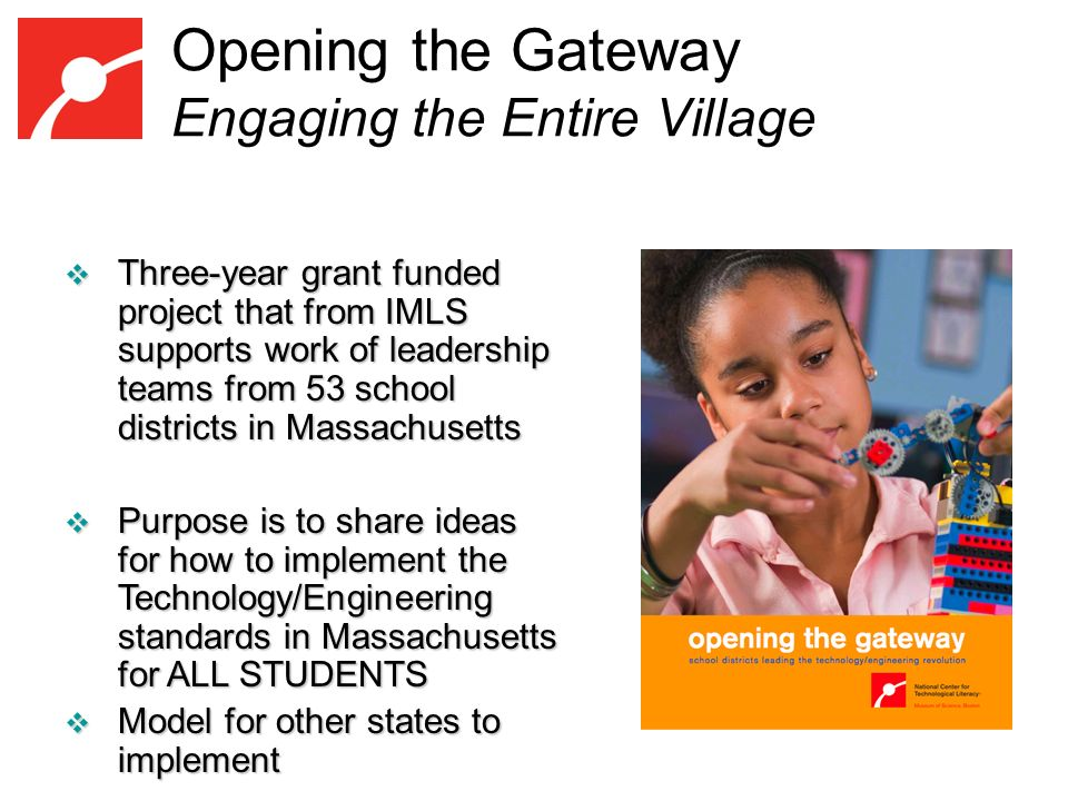 Opening the Gateway Engaging the Entire Village Three-year grant funded project that from IMLS supports work of leadership teams from 53 school districts in Massachusetts Three-year grant funded project that from IMLS supports work of leadership teams from 53 school districts in Massachusetts Purpose is to share ideas for how to implement the Technology/Engineering standards in Massachusetts for ALL STUDENTS Purpose is to share ideas for how to implement the Technology/Engineering standards in Massachusetts for ALL STUDENTS Model for other states to implement Model for other states to implement