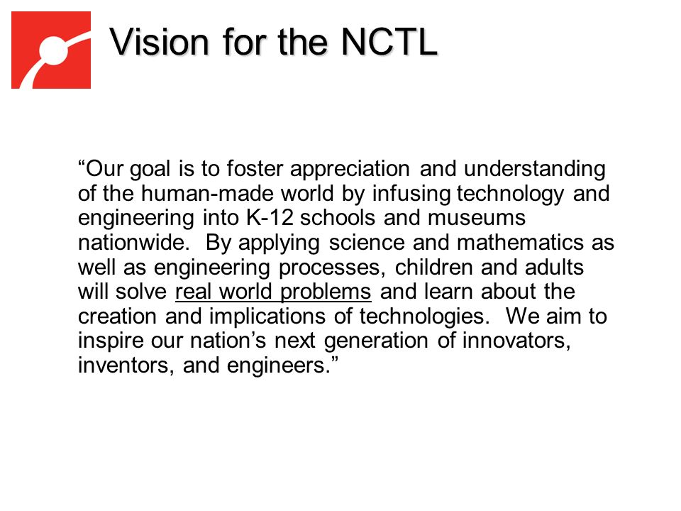 Vision for the NCTL Our goal is to foster appreciation and understanding of the human-made world by infusing technology and engineering into K-12 schools and museums nationwide.