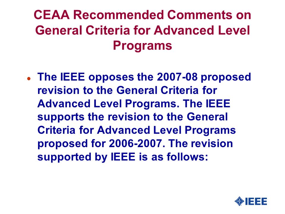 CEAA Recommended Comments on General Criteria for Advanced Level Programs l The IEEE opposes the 2007-08 proposed revision to the General Criteria for Advanced Level Programs.
