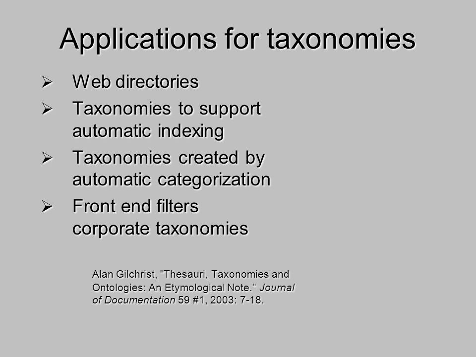 Applications for taxonomies Web directories Taxonomies to support automatic indexing Taxonomies created by automatic categorization Front end filters corporate taxonomies Alan Gilchrist, Thesauri, Taxonomies and Ontologies: An Etymological Note. Journal of Documentation 59 #1, 2003: 7-18.