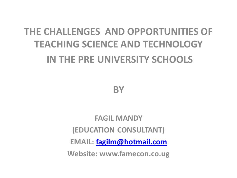 THE CHALLENGES AND OPPORTUNITIES OF TEACHING SCIENCE AND TECHNOLOGY IN THE PRE UNIVERSITY SCHOOLS BY FAGIL MANDY (EDUCATION CONSULTANT) EMAIL: fagilm@hotmail.comfagilm@hotmail.com Website: www.famecon.co.ug