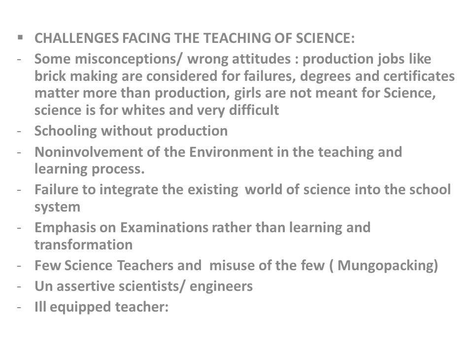 CHALLENGES FACING THE TEACHING OF SCIENCE: -Some misconceptions/ wrong attitudes : production jobs like brick making are considered for failures, degrees and certificates matter more than production, girls are not meant for Science, science is for whites and very difficult -Schooling without production -Noninvolvement of the Environment in the teaching and learning process.
