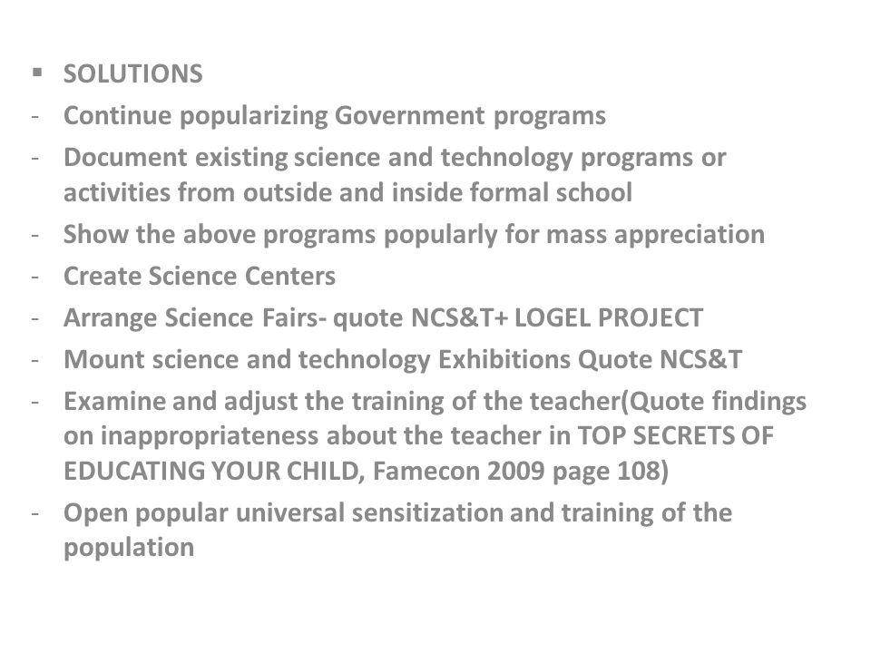 SOLUTIONS -Continue popularizing Government programs -Document existing science and technology programs or activities from outside and inside formal school -Show the above programs popularly for mass appreciation -Create Science Centers -Arrange Science Fairs- quote NCS&T+ LOGEL PROJECT -Mount science and technology Exhibitions Quote NCS&T -Examine and adjust the training of the teacher(Quote findings on inappropriateness about the teacher in TOP SECRETS OF EDUCATING YOUR CHILD, Famecon 2009 page 108) -Open popular universal sensitization and training of the population