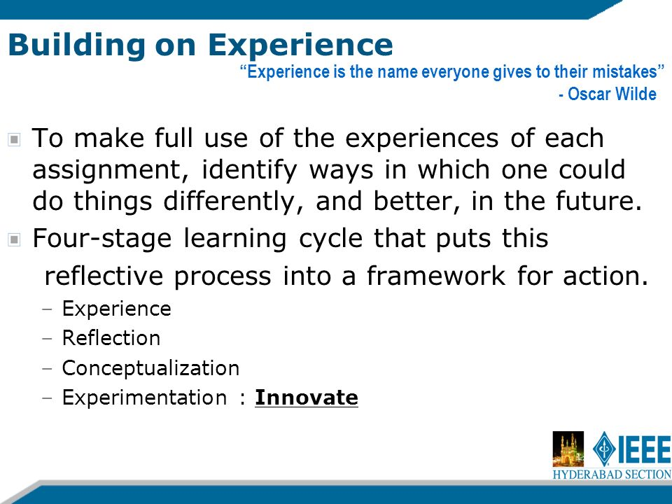 Building on Experience To make full use of the experiences of each assignment, identify ways in which one could do things differently, and better, in the future.